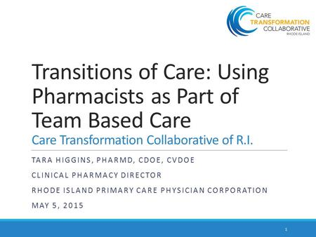 Transitions of Care: Using Pharmacists as Part of Team Based Care Care Transformation Collaborative of R.I. TARA HIGGINS, PHARMD, CDOE, CVDOE CLINICAL.
