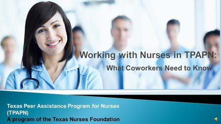 What Coworkers Need to Know Texas Peer Assistance Program for Nurses (TPAPN) A program of the Texas Nurses Foundation.