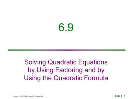 Slide 6 - 1 Copyright © 2009 Pearson Education, Inc. 6.9 Solving Quadratic Equations by Using Factoring and by Using the Quadratic Formula.
