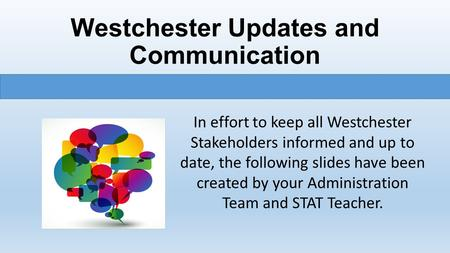 Westchester Updates and Communication In effort to keep all Westchester Stakeholders informed and up to date, the following slides have been created by.