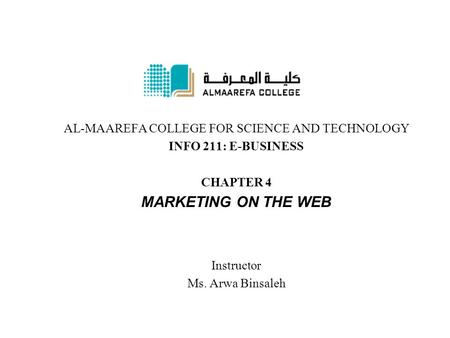 AL-MAAREFA COLLEGE FOR SCIENCE AND TECHNOLOGY INFO 211: E-BUSINESS CHAPTER 4 MARKETING ON THE WEB Instructor Ms. Arwa Binsaleh.