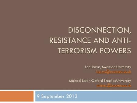 DISCONNECTION, RESISTANCE AND ANTI- TERRORISM POWERS Lee Jarvis, Swansea University Michael Lister, Oxford Brookes University