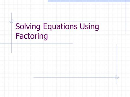 Solving Equations Using Factoring. Quadratic Equations A quadratic equation is an equation that can be written in the standard form: ax² + bx + c = 0.