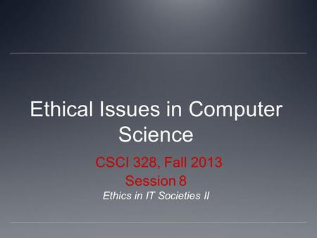 Ethical Issues in Computer Science CSCI 328, Fall 2013 Session 8 Ethics in IT Societies II.