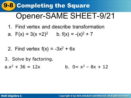 Holt Algebra 1 9-8 Completing the Square Opener-SAME SHEET-9/21 1.Find vertex and describe transformation a.F(x) = 3(x +2) 2 b. f(x) = -(x) 2 + 7 2. Find.