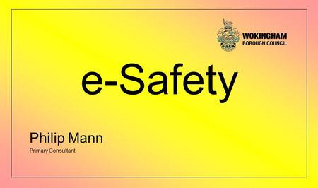 E-Safety Philip Mann Primary Consultant. Agenda e-safety all around us What does the Wokingham Borough Council do? School's Acceptable Use Policy – (AUPs)