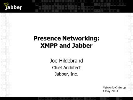 Presence Networking: XMPP and Jabber Joe Hildebrand Chief Architect Jabber, Inc. Networld+Interop 1 May 2003.