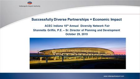 Www.indianapolisairport.com Successfully Diverse Partnerships = Economic Impact ACEC Indiana 10 th Annual Diversity Network Fair Shannetta Griffin, P.E.