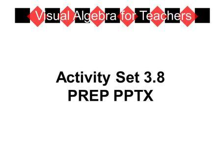 Activity Set 3.8 PREP PPTX Visual Algebra for Teachers.