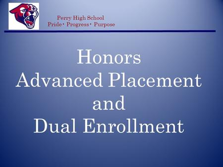 Honors Advanced Placement and Dual Enrollment Perry High School Pride Progress Purpose.