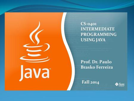 CS-0401 INTERMEDIATE PROGRAMMING USING JAVA Prof. Dr. Paulo Brasko Ferreira Fall 2014.