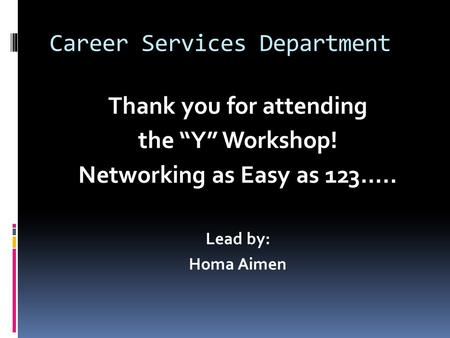 "Career Services Department Thank you for attending the ""Y"" Workshop! Networking as Easy as 123….. Lead by: Homa Aimen."