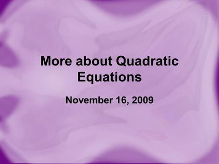 More about Quadratic Equations November 16, 2009.
