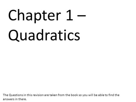 Chapter 1 – Quadratics The Questions in this revision are taken from the book so you will be able to find the answers in there.