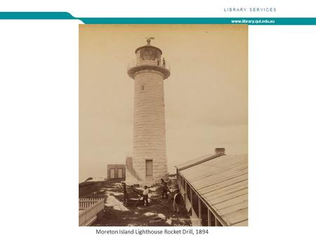 Www.library.qut.edu.au LIBRARY SERVICES Moreton Island Lighthouse Rocket Drill, 1894.
