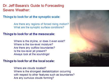 Dr. Jeff Basara's Guide to Forecasting Severe Weather: Things to look for at the synoptic scale: Are there any regions of forced rising motion? What are.