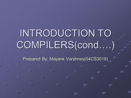 INTRODUCTION TO COMPILERS(cond….) Prepared By: Mayank Varshney(04CS3019)