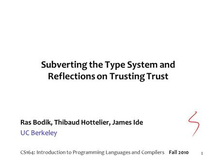 1 Subverting the Type System and Reflections on Trusting Trust Ras Bodik, Thibaud Hottelier, James Ide UC Berkeley CS164: Introduction to Programming Languages.