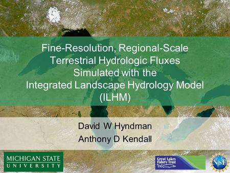 Fine-Resolution, Regional-Scale Terrestrial Hydrologic Fluxes Simulated with the Integrated Landscape Hydrology Model (ILHM) David W Hyndman Anthony D.