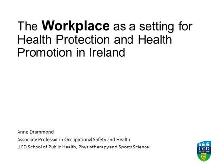 The Workplace as a setting for Health Protection and Health Promotion in Ireland Anne Drummond Associate Professor in Occupational Safety and Health UCD.