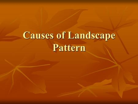 Causes of Landscape Pattern. Temporal variation in abiotic factors: Milankovitch Cycles Changes in the earth's orbital parameters Changes in the earth's.