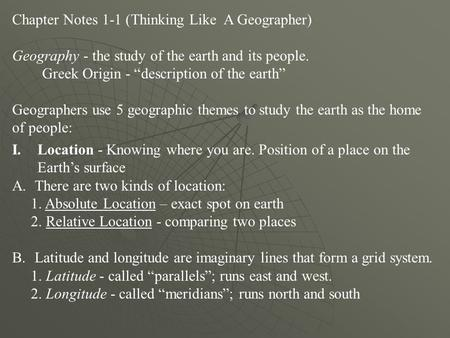 "Chapter Notes 1-1 (Thinking Like A Geographer) Geography - the study of the earth and its people. Greek Origin - ""description of the earth"" Geographers."