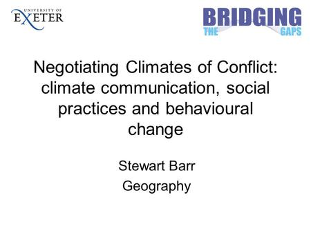 Negotiating Climates of Conflict: climate communication, social practices and behavioural change Stewart Barr Geography.
