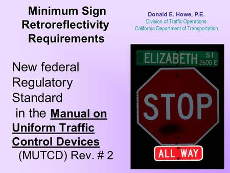 Donald E. Howe, P.E. Division of Traffic Operations California Department of Transportation Minimum Sign Retroreflectivity Requirements New.