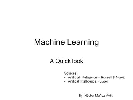 Machine Learning A Quick look Sources: Artificial Intelligence – Russell & Norvig Artifical Intelligence - Luger By: Héctor Muñoz-Avila.