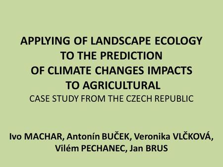 APPLYING OF LANDSCAPE ECOLOGY TO THE PREDICTION OF CLIMATE CHANGES IMPACTS TO AGRICULTURAL CASE STUDY FROM THE CZECH REPUBLIC Ivo MACHAR, Antonín BUČEK,