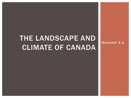 Outcome 2.1 THE LANDSCAPE AND CLIMATE OF CANADA.  Canada is often associated with cold weather and snow, but in reality, its climate is as diverse as.