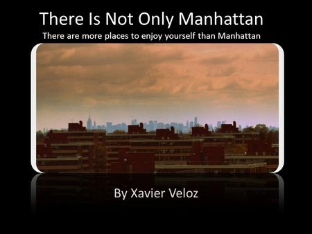 There Is Not Only Manhattan There are more places to enjoy yourself than Manhattan By Xavier Veloz.