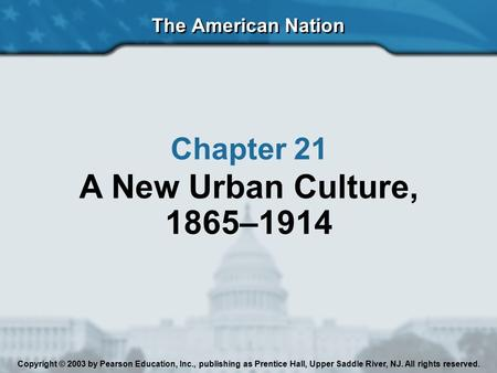 The American Nation Chapter 21 A New Urban Culture, 1865–1914 Copyright © 2003 by Pearson Education, Inc., publishing as Prentice Hall, Upper Saddle River,