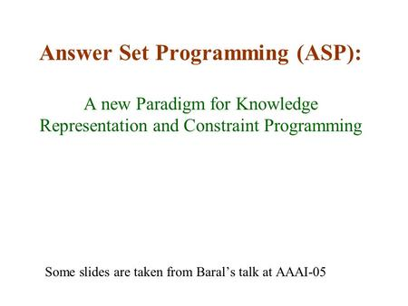 Answer Set Programming (ASP): A new Paradigm for Knowledge Representation and Constraint Programming Some slides are taken from Baral's talk at AAAI-05.