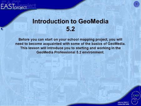 Intro to GM 5.2 Edited 06/14/05 1 Introduction to GeoMedia 5.2 Before you can start on your school mapping project, you will need to become acquainted.