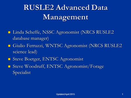 1Updated April 2015 RUSLE2 Advanced Data Management Linda Scheffe, NSSC Agronomist (NRCS RUSLE2 database manager) Linda Scheffe, NSSC Agronomist (NRCS.