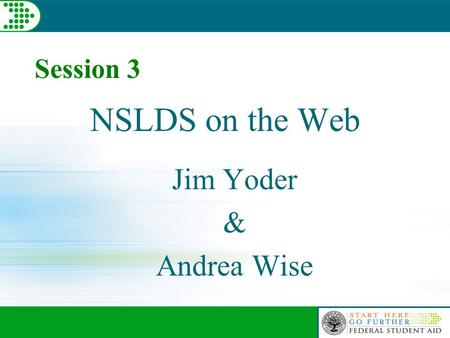 NSLDS on the Web Jim Yoder & Andrea Wise Session 3.