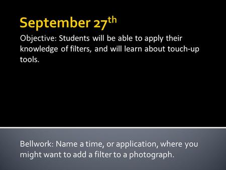 Objective: Students will be able to apply their knowledge of filters, and will learn about touch-up tools. Bellwork: Name a time, or application, where.
