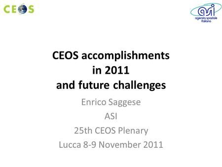 CEOS accomplishments in 2011 and future challenges Enrico Saggese ASI 25th CEOS Plenary Lucca 8-9 November 2011.