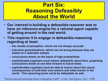 Part Six: Reasoning Defeasibly About the World Our interest in building a defeasible reasoner was to have an inference-engine for a rational agent capable.
