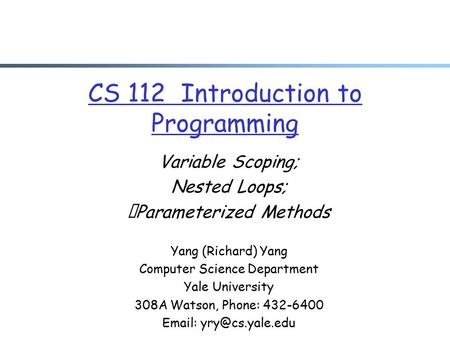 CS 112 Introduction to Programming Variable Scoping; Nested Loops; Parameterized Methods Yang (Richard) Yang Computer Science Department Yale University.