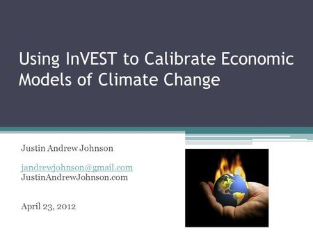 Using InVEST to Calibrate Economic Models of Climate Change Justin Andrew Johnson JustinAndrewJohnson.com April 23, 2012.