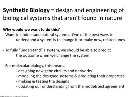 Synthetic Biology = design and engineering of biological systems that aren't found in nature Why would we want to do this? - Want to understand natural.