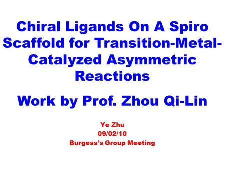 Ye Zhu 09/02/10 Burgess's Group Meeting Chiral Ligands On A Spiro Scaffold for Transition-Metal- Catalyzed Asymmetric Reactions Work by Prof. Zhou Qi-Lin.