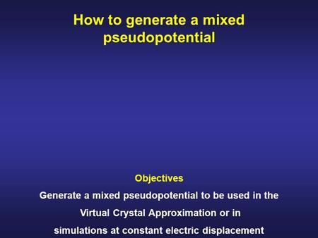 How to generate a mixed pseudopotential Objectives Generate a mixed pseudopotential to be used in the Virtual Crystal Approximation or in simulations at.