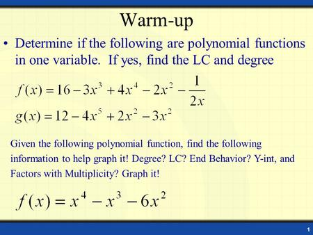 1 Warm-up Determine if the following are polynomial functions in one variable. If yes, find the LC and degree Given the following polynomial function,