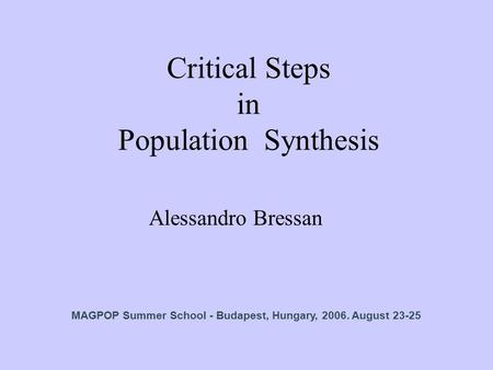 Critical Steps in Population Synthesis Alessandro Bressan MAGPOP Summer School - Budapest, Hungary, 2006. August 23-25.