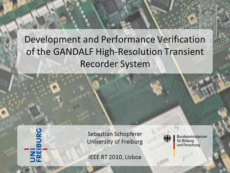 Sebastian Schopferer University of Freiburg IEEE RT 2010, Lisboa Development and Performance Verification of the GANDALF High-Resolution Transient Recorder.