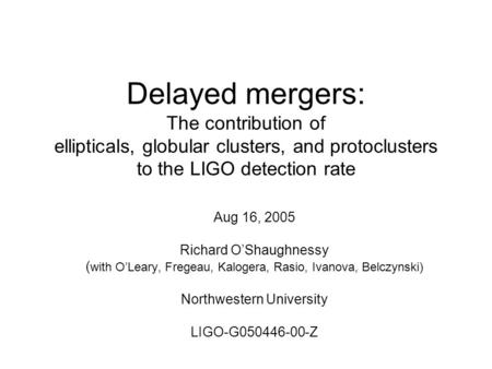 Delayed mergers: The contribution of ellipticals, globular clusters, and protoclusters to the LIGO detection rate Aug 16, 2005 Richard O'Shaughnessy (