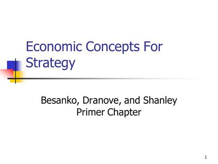 1 Economic Concepts For Strategy Besanko, Dranove, and Shanley Primer Chapter.